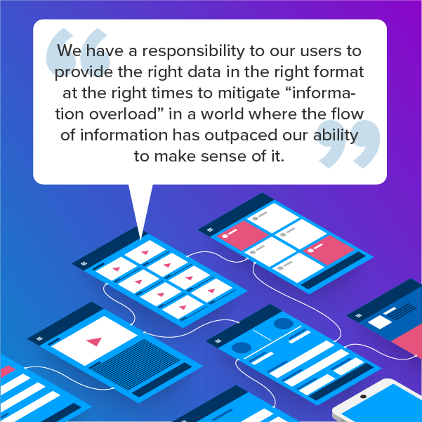 """We have a responsibility to our users to provide the right data in the right format at the right times to mitigate """"information overload"""" in a world where the flow of information has outpaced our ability to make sense of it."""